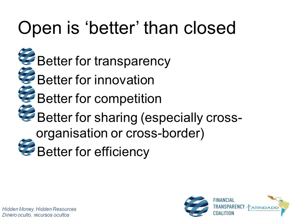 Hidden Money, Hidden Resources Dinero oculto, recursos ocultos Open is 'better' than closed Better for transparency Better for innovation Better for competition Better for sharing (especially cross- organisation or cross-border) Better for efficiency