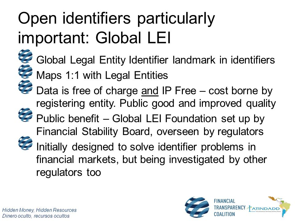 Hidden Money, Hidden Resources Dinero oculto, recursos ocultos Open identifiers particularly important: Global LEI Global Legal Entity Identifier landmark in identifiers Maps 1:1 with Legal Entities Data is free of charge and IP Free – cost borne by registering entity.