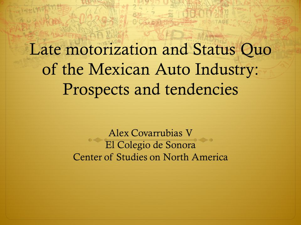Late motorization and Status Quo of the Mexican Auto Industry: Prospects and tendencies Alex Covarrubias V El Colegio de Sonora Center of Studies on North America