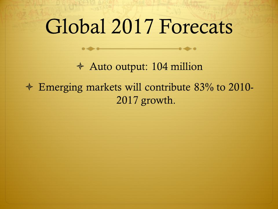 Global 2017 Forecats  Auto output: 104 million  Emerging markets will contribute 83% to 2010- 2017 growth.