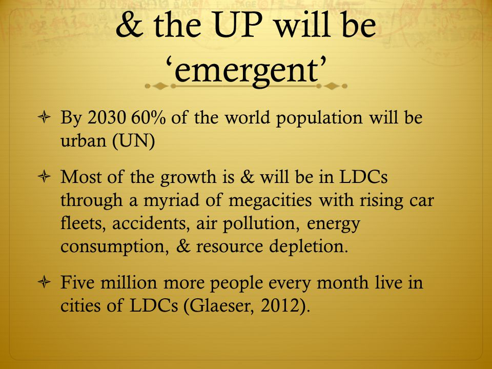 & the UP will be 'emergent'  By 2030 60% of the world population will be urban (UN)  Most of the growth is & will be in LDCs through a myriad of megacities with rising car fleets, accidents, air pollution, energy consumption, & resource depletion.