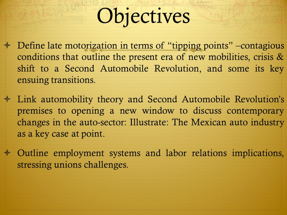 Objectives  Define late motorization in terms of tipping points –contagious conditions that outline the present era of new mobilities, crisis & shift to a Second Automobile Revolution, and some its key ensuing transitions.