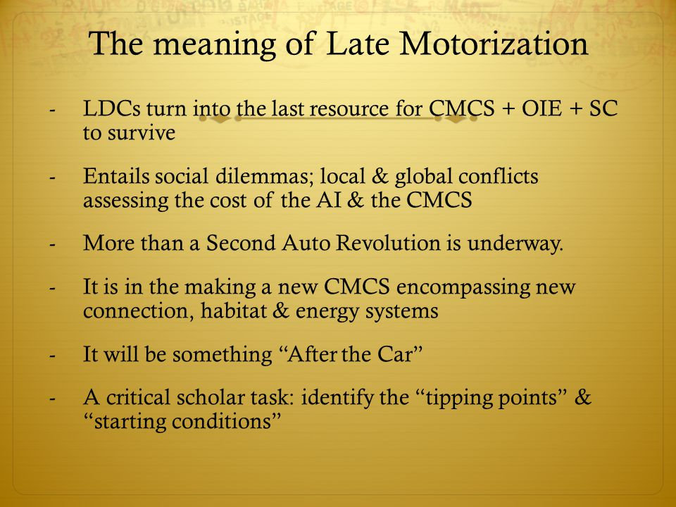 The meaning of Late Motorization -LDCs turn into the last resource for CMCS + OIE + SC to survive -Entails social dilemmas; local & global conflicts assessing the cost of the AI & the CMCS -More than a Second Auto Revolution is underway.