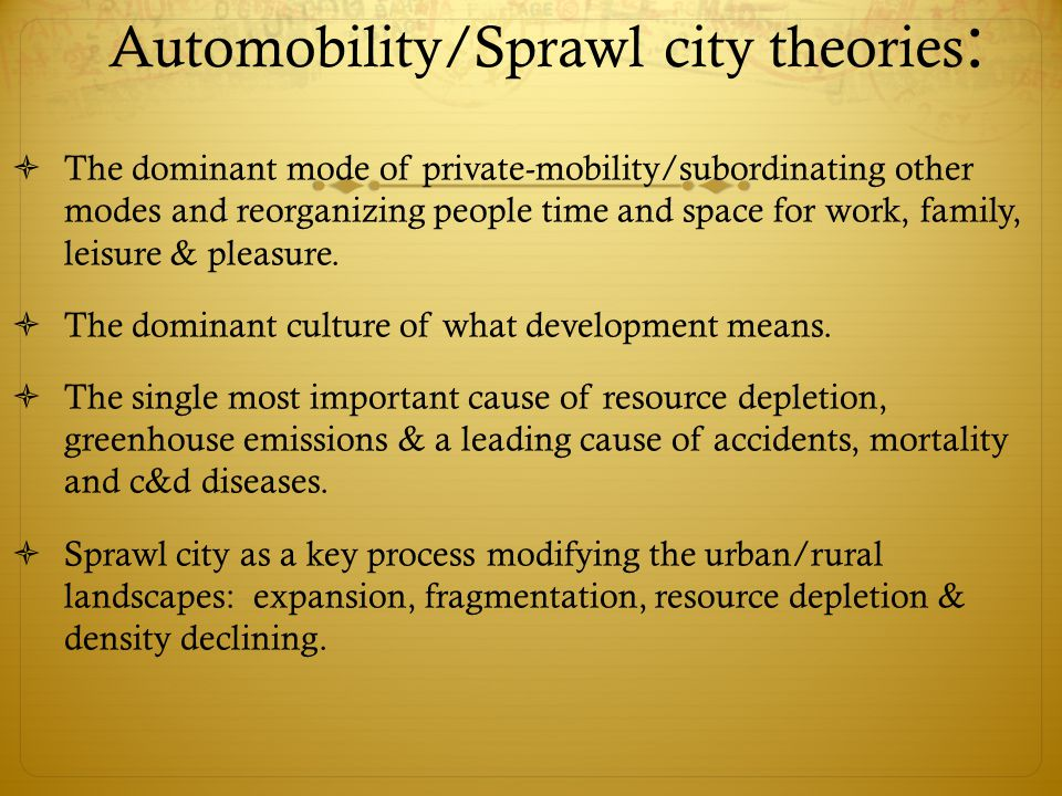 Automobility/Sprawl city theories :  The dominant mode of private-mobility/subordinating other modes and reorganizing people time and space for work, family, leisure & pleasure.