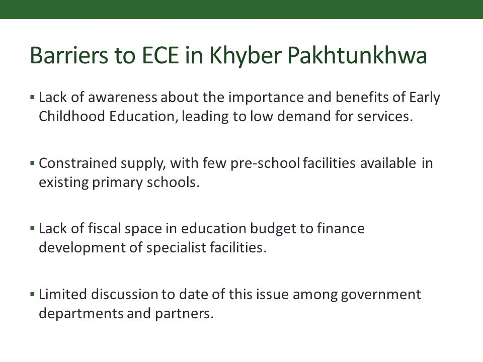 Barriers to ECE in Khyber Pakhtunkhwa  Lack of awareness about the importance and benefits of Early Childhood Education, leading to low demand for services.