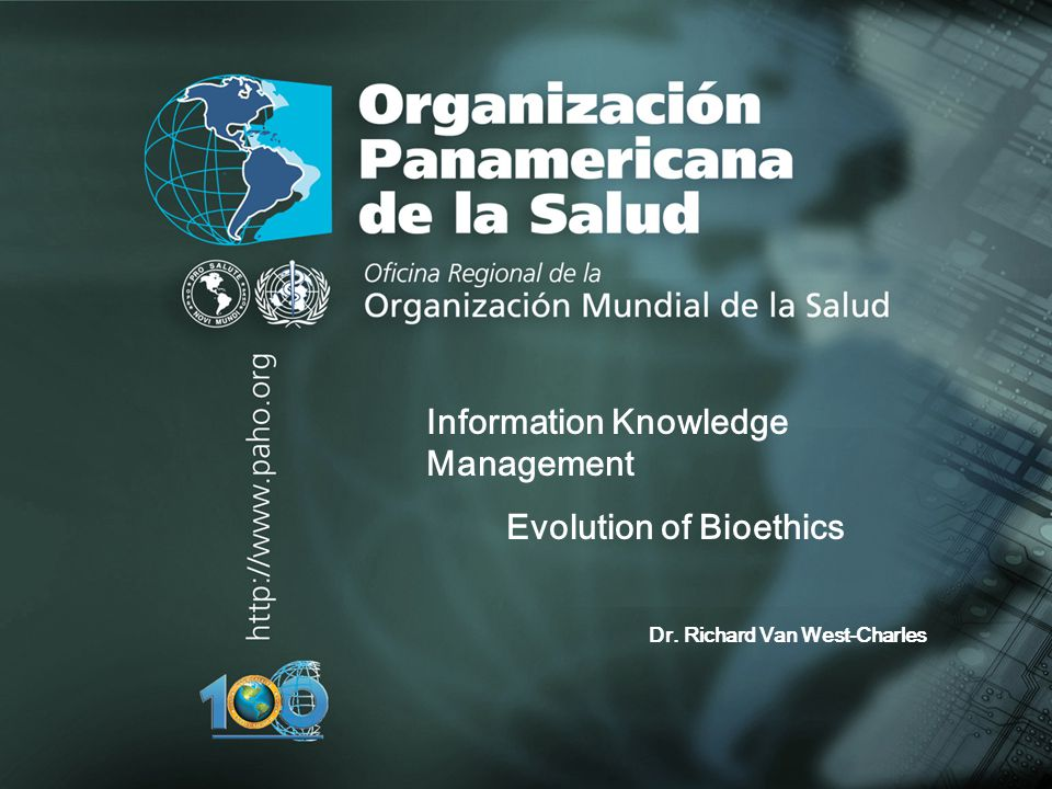 Organización Panamericana de la Salud.... Information Knowledge Management Evolution of Bioethics Dr. Richard Van West-Charles