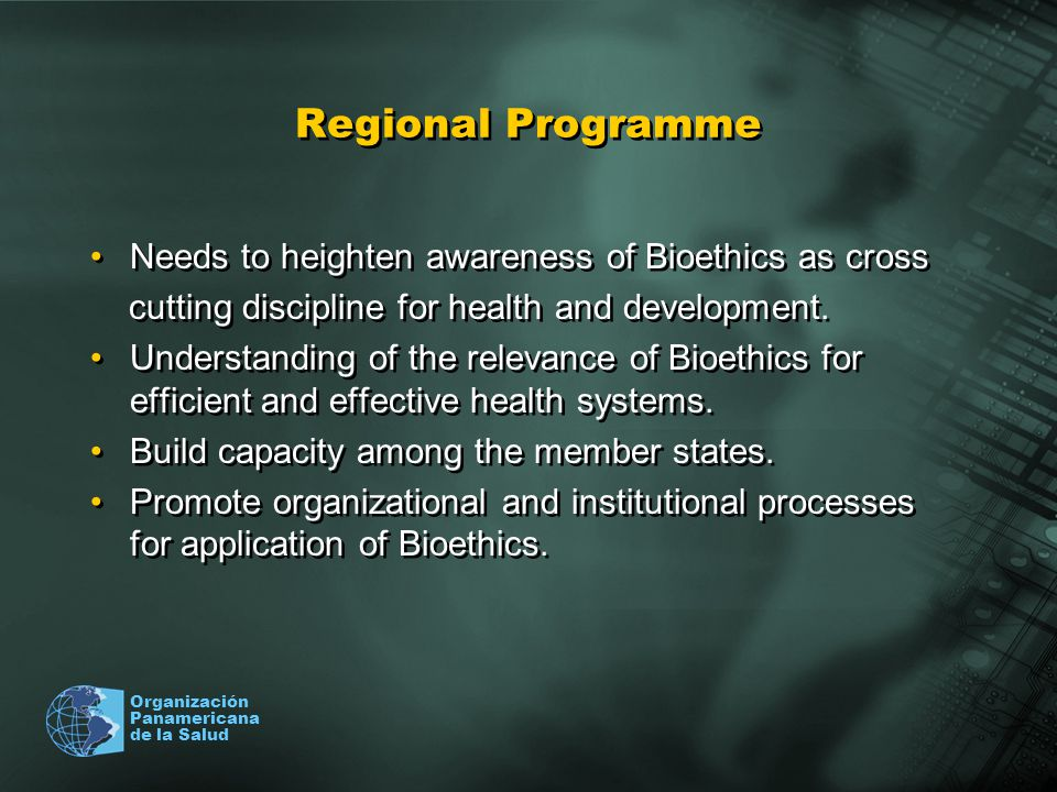 Organización Panamericana de la Salud Regional Programme Needs to heighten awareness of Bioethics as cross cutting discipline for health and developme