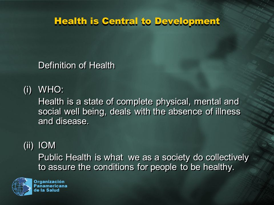 Organización Panamericana de la Salud Health is Central to Development Definition of Health (i)WHO: Health is a state of complete physical, mental and