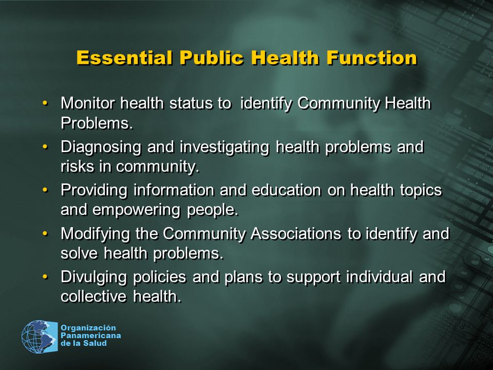 Organización Panamericana de la Salud Essential Public Health Function Monitor health status to identify Community Health Problems. Diagnosing and inv