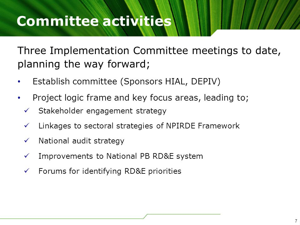 7 Three Implementation Committee meetings to date, planning the way forward; Establish committee (Sponsors HIAL, DEPIV) Project logic frame and key focus areas, leading to; Stakeholder engagement strategy Linkages to sectoral strategies of NPIRDE Framework National audit strategy Improvements to National PB RD&E system Forums for identifying RD&E priorities Committee activities