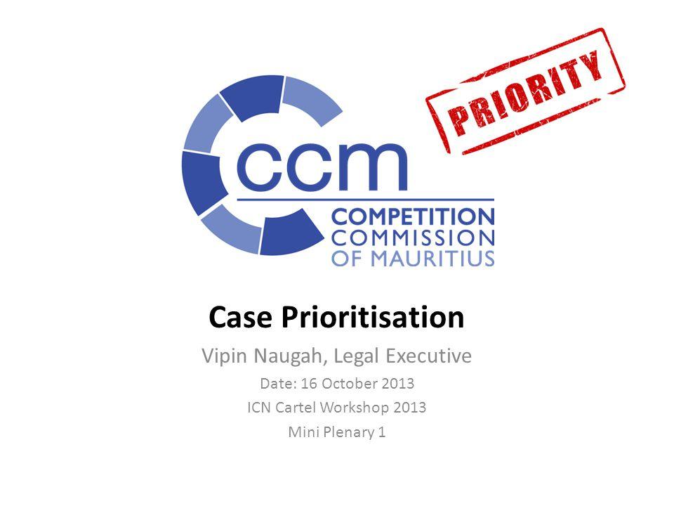 Case Prioritisation Vipin Naugah, Legal Executive Date: 16 October 2013 ICN Cartel Workshop 2013 Mini Plenary 1