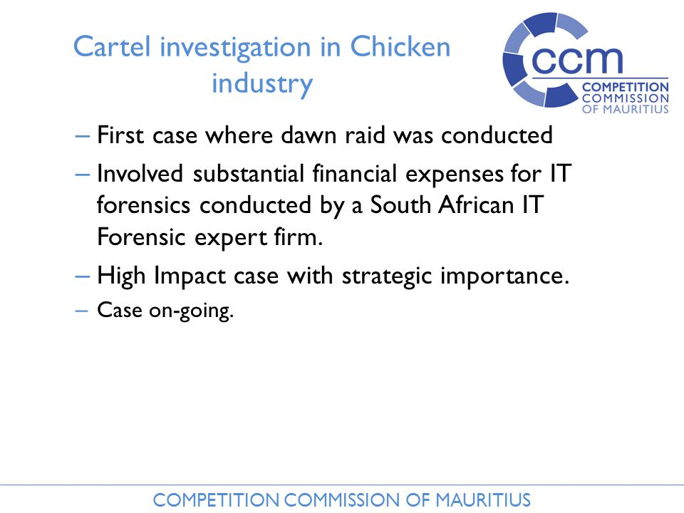 COMPETITION COMMISSION OF MAURITIUS Cartel investigation in Chicken industry – First case where dawn raid was conducted – Involved substantial financial expenses for IT forensics conducted by a South African IT Forensic expert firm.