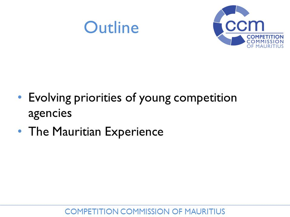 COMPETITION COMMISSION OF MAURITIUS Outline Evolving priorities of young competition agencies The Mauritian Experience