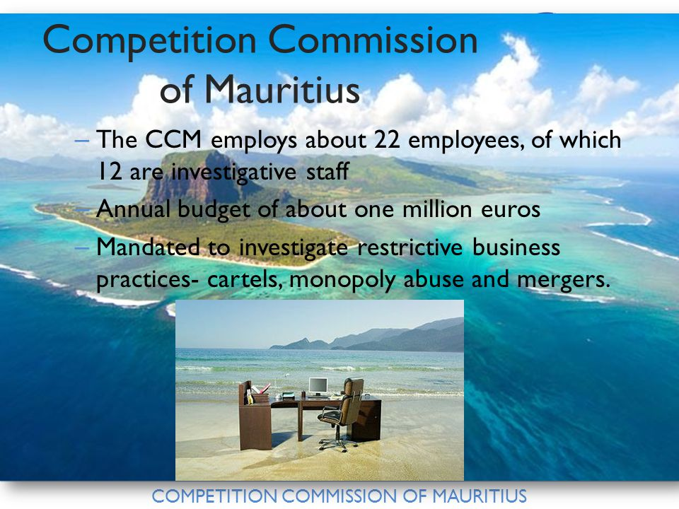 COMPETITION COMMISSION OF MAURITIUS Competition Commission of Mauritius – The CCM employs about 22 employees, of which 12 are investigative staff – Annual budget of about one million euros – Mandated to investigate restrictive business practices- cartels, monopoly abuse and mergers.