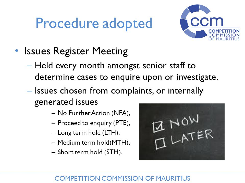 COMPETITION COMMISSION OF MAURITIUS Procedure adopted Issues Register Meeting – Held every month amongst senior staff to determine cases to enquire upon or investigate.