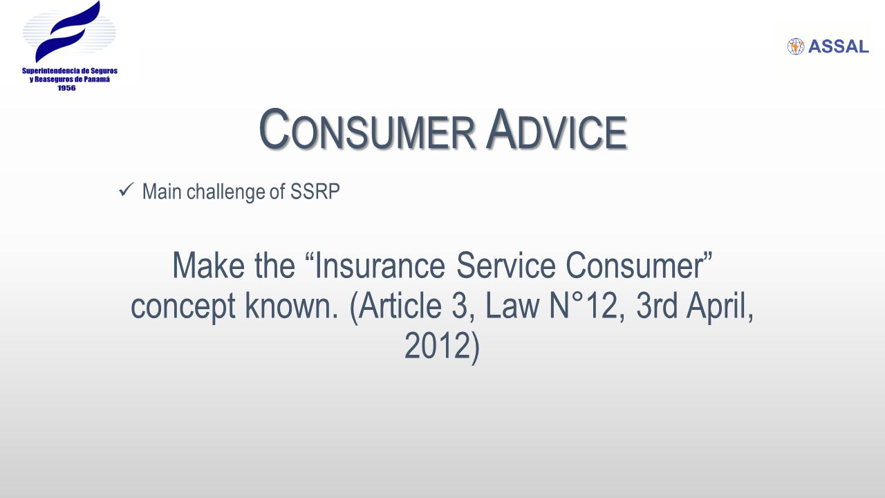 "C ONSUMER A DVICE Main challenge of SSRP Make the ""Insurance Service Consumer"" concept known. (Article 3, Law N°12, 3rd April, 2012)"