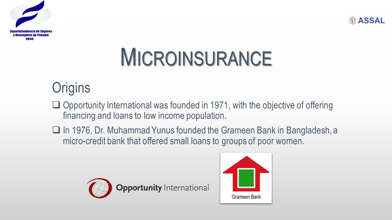 M ICROINSURANCE Origins  Opportunity International was founded in 1971, with the objective of offering financing and loans to low income population.