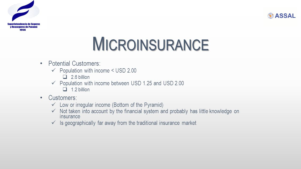 M ICROINSURANCE Potential Customers: Population with income < USD 2.00  2.6 billion Population with income between USD 1.25 and USD 2.00  1.2 billio