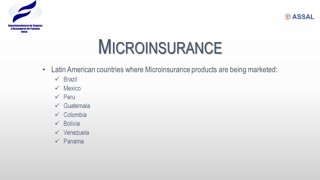 M ICROINSURANCE Latin American countries where Microinsurance products are being marketed: Brazil Mexico Peru Guatemala Colombia Bolivia Venezuela Pan