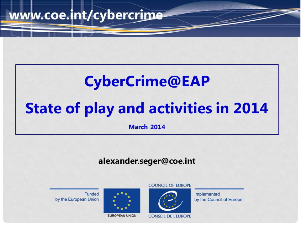 www.coe.int/cybercrime CyberCrime@EAP State of play and activities in 2014 March 2014 alexander.seger@coe.int