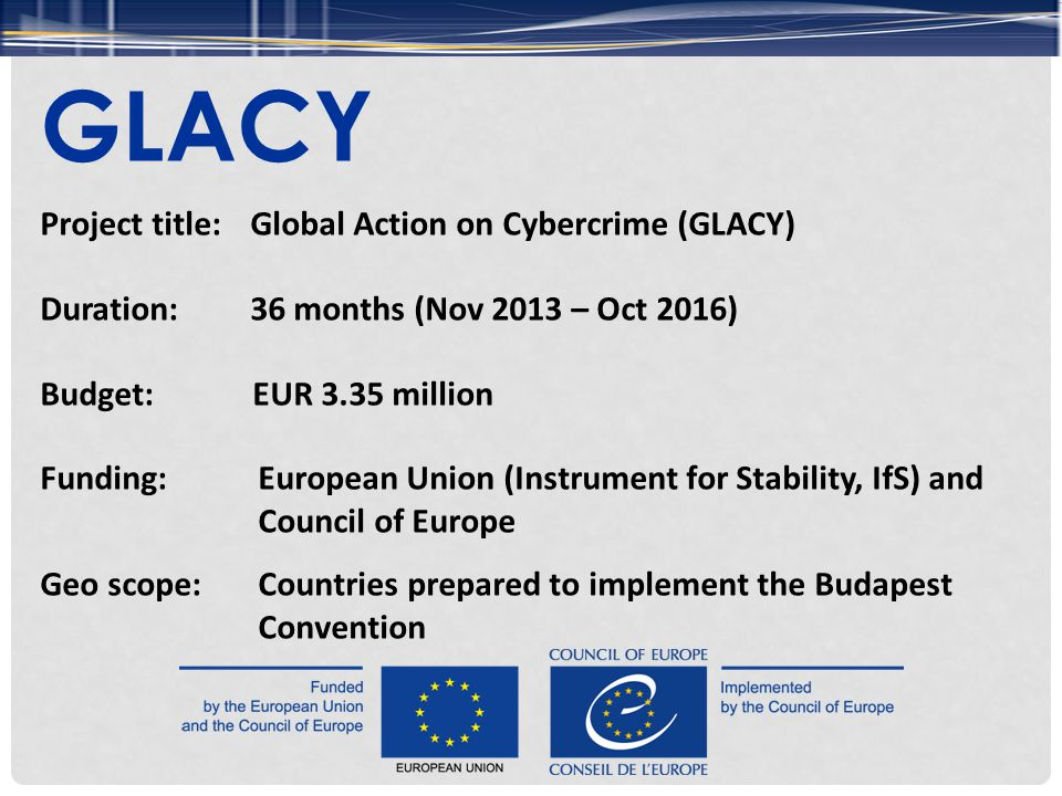 Project title: Global Action on Cybercrime (GLACY) Duration:36 months (Nov 2013 – Oct 2016) Budget:EUR 3.35 million Funding:European Union (Instrument for Stability, IfS) and Council of Europe Geo scope:Countries prepared to implement the Budapest Convention GLACY