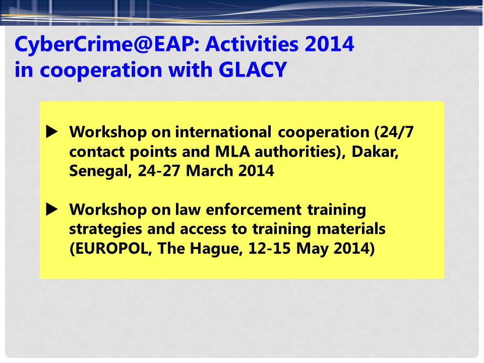 CyberCrime@EAP: Activities 2014 in cooperation with GLACY  Workshop on international cooperation (24/7 contact points and MLA authorities), Dakar, Senegal, 24-27 March 2014  Workshop on law enforcement training strategies and access to training materials (EUROPOL, The Hague, 12-15 May 2014)