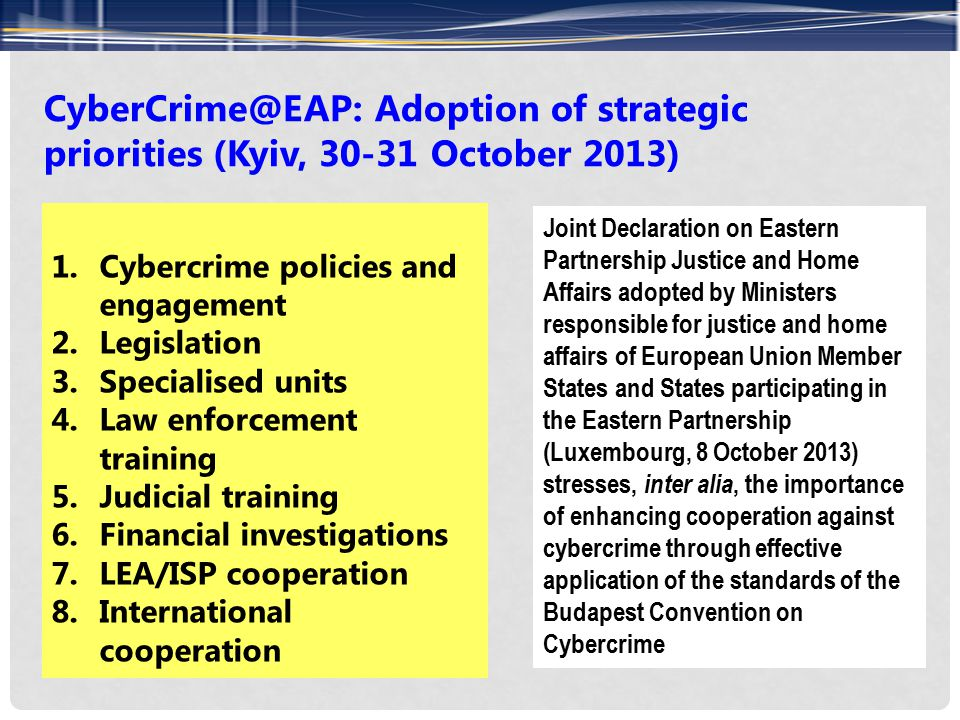 CyberCrime@EAP: Adoption of strategic priorities (Kyiv, 30-31 October 2013) 1.Cybercrime policies and engagement 2.Legislation 3.Specialised units 4.Law enforcement training 5.Judicial training 6.Financial investigations 7.LEA/ISP cooperation 8.International cooperation Joint Declaration on Eastern Partnership Justice and Home Affairs adopted by Ministers responsible for justice and home affairs of European Union Member States and States participating in the Eastern Partnership (Luxembourg, 8 October 2013) stresses, inter alia, the importance of enhancing cooperation against cybercrime through effective application of the standards of the Budapest Convention on Cybercrime