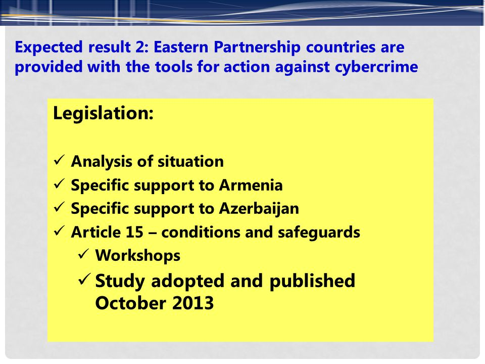 Expected result 2: Eastern Partnership countries are provided with the tools for action against cybercrime Legislation: Analysis of situation Specific support to Armenia Specific support to Azerbaijan Article 15 – conditions and safeguards Workshops Study adopted and published October 2013