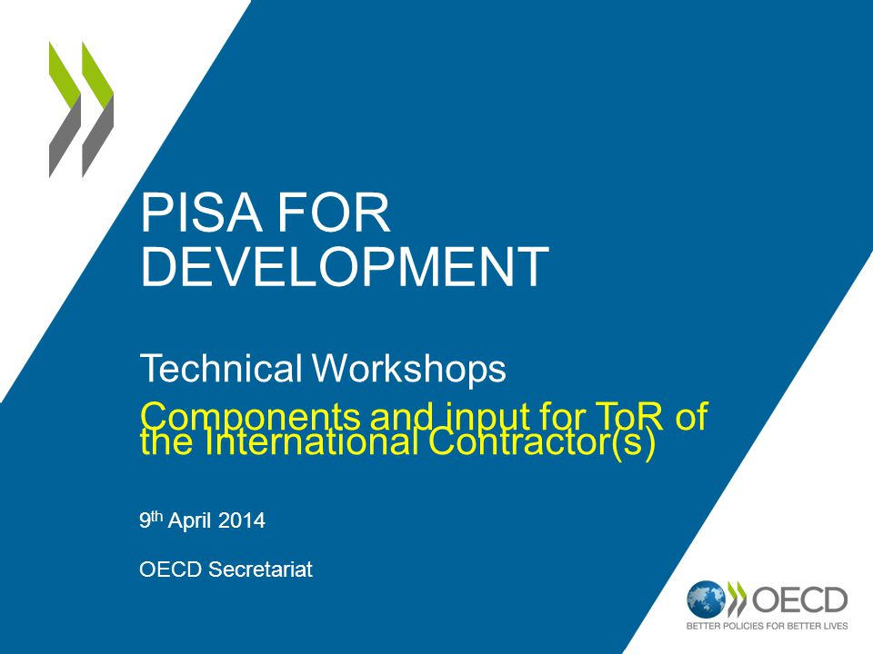 PISA FOR DEVELOPMENT Technical Workshops Components and input for ToR of the International Contractor(s) 9 th April 2014 OECD Secretariat 1