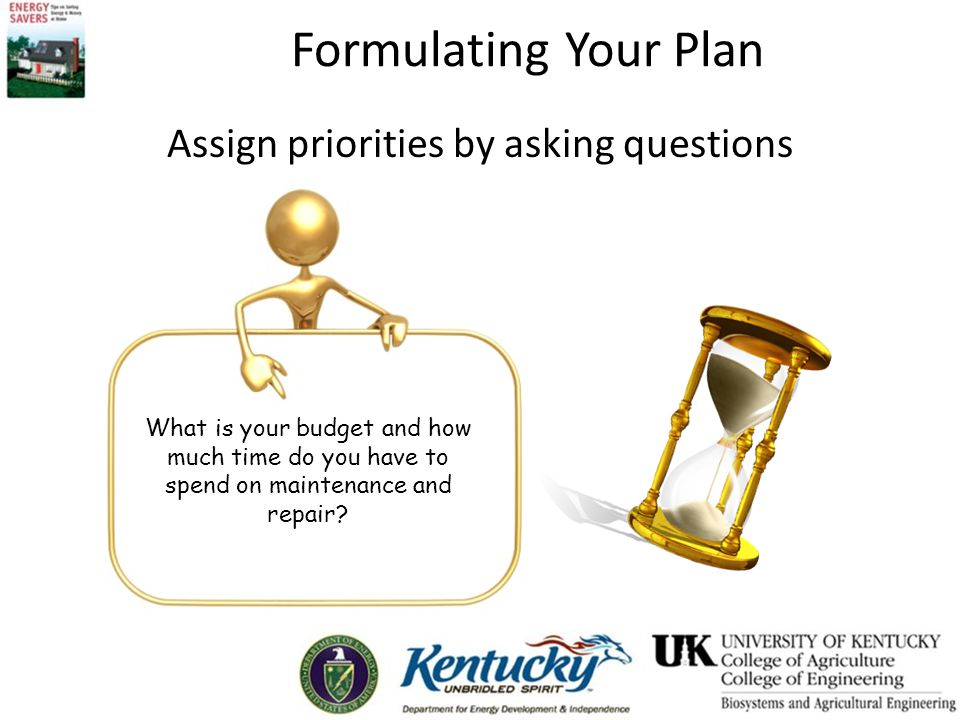 Formulating Your Plan Assign priorities by asking questions What is your budget and how much time do you have to spend on maintenance and repair