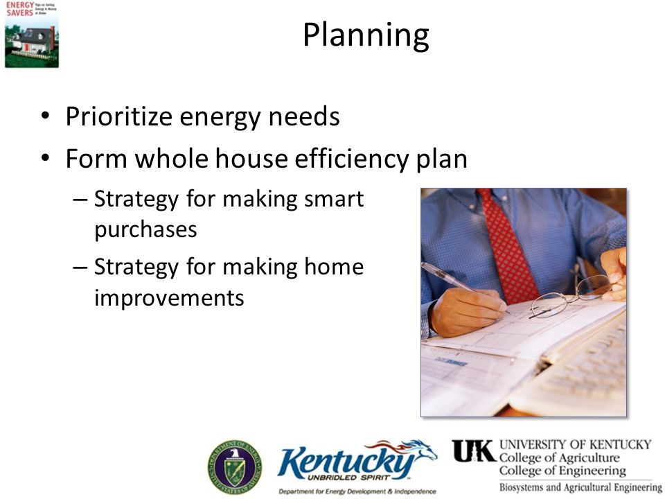 Planning Prioritize energy needs Form whole house efficiency plan – Strategy for making smart purchases – Strategy for making home improvements