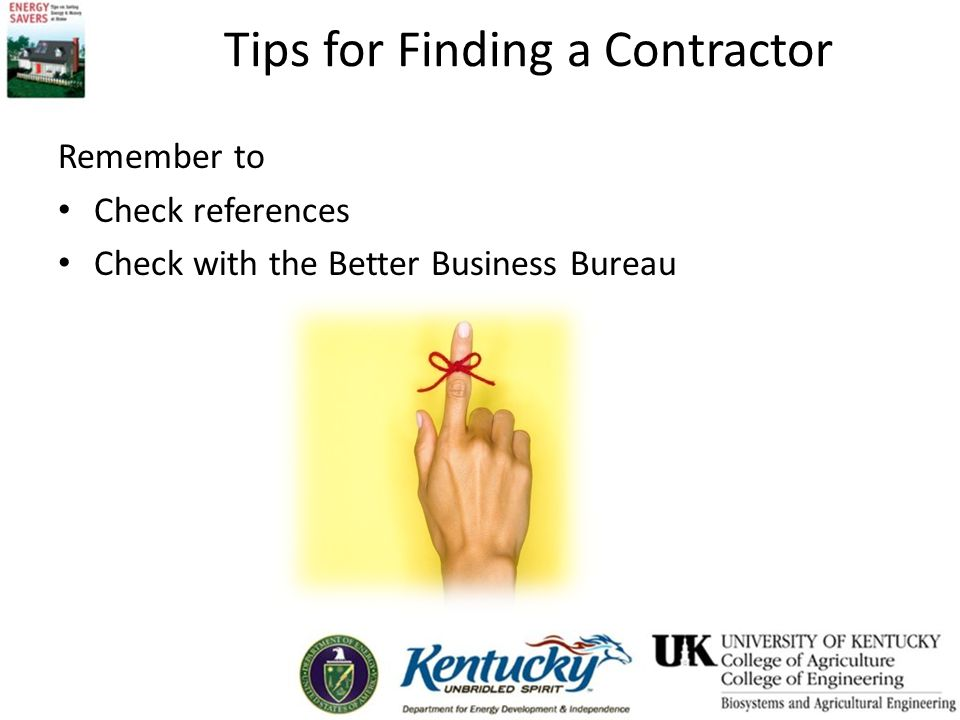 Tips for Finding a Contractor Remember to Check references Check with the Better Business Bureau