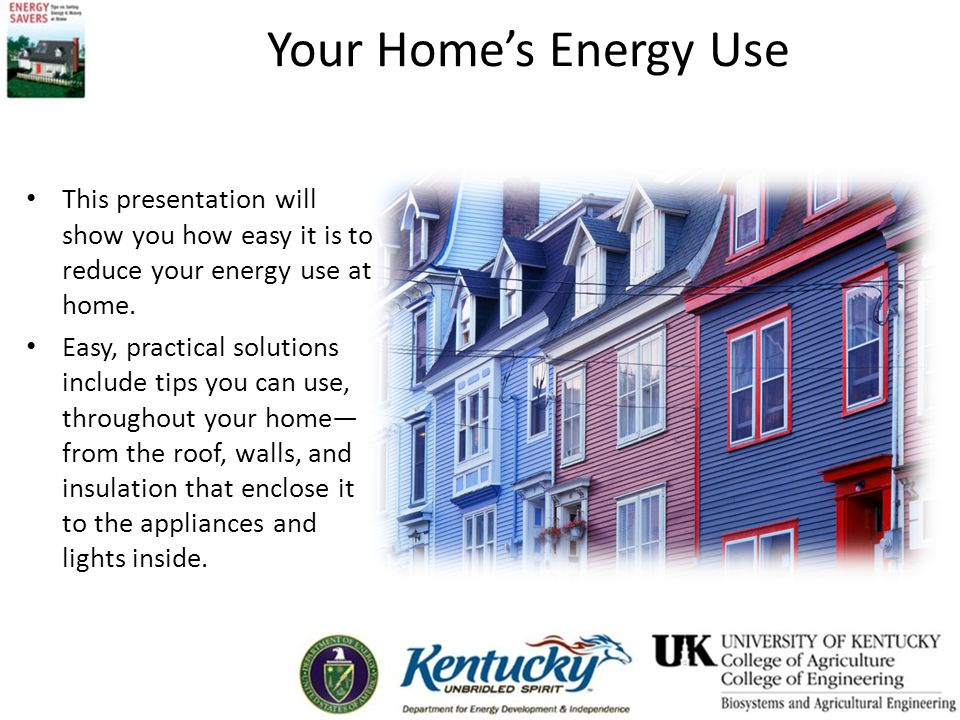 Your Home's Energy Use Reduce energy demandCut amount of resources neededCreate less greenhouse gas emissionsReduce utility bills