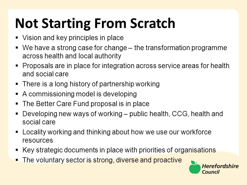 Not Starting From Scratch  Vision and key principles in place  We have a strong case for change – the transformation programme across health and local authority  Proposals are in place for integration across service areas for health and social care  There is a long history of partnership working  A commissioning model is developing  The Better Care Fund proposal is in place  Developing new ways of working – public health, CCG, health and social care  Locality working and thinking about how we use our workforce resources  Key strategic documents in place with priorities of organisations  The voluntary sector is strong, diverse and proactive