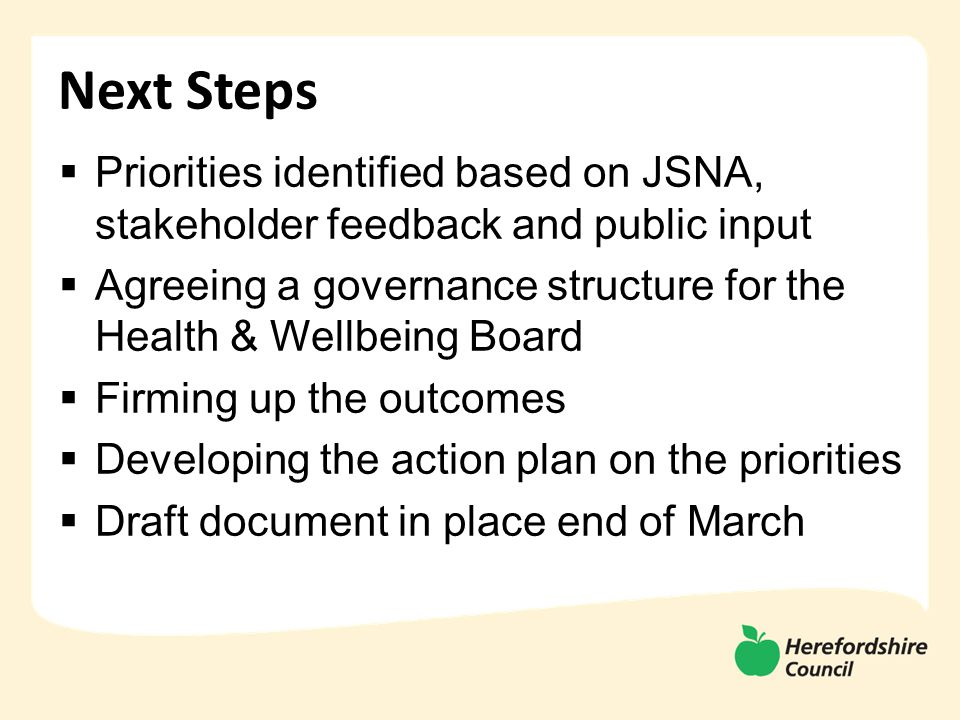 Next Steps  Priorities identified based on JSNA, stakeholder feedback and public input  Agreeing a governance structure for the Health & Wellbeing Board  Firming up the outcomes  Developing the action plan on the priorities  Draft document in place end of March