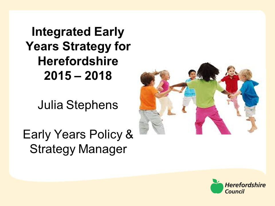Integrated Early Years Strategy for Herefordshire 2015 – 2018 Julia Stephens Early Years Policy & Strategy Manager