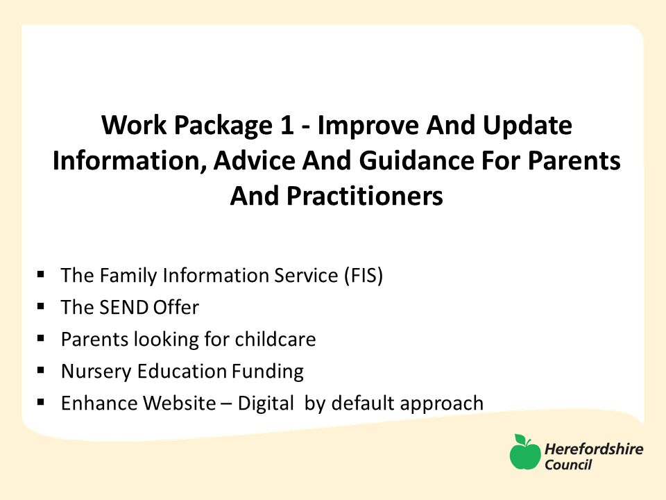 Work Package 1 - Improve And Update Information, Advice And Guidance For Parents And Practitioners  The Family Information Service (FIS)  The SEND Offer  Parents looking for childcare  Nursery Education Funding  Enhance Website – Digital by default approach