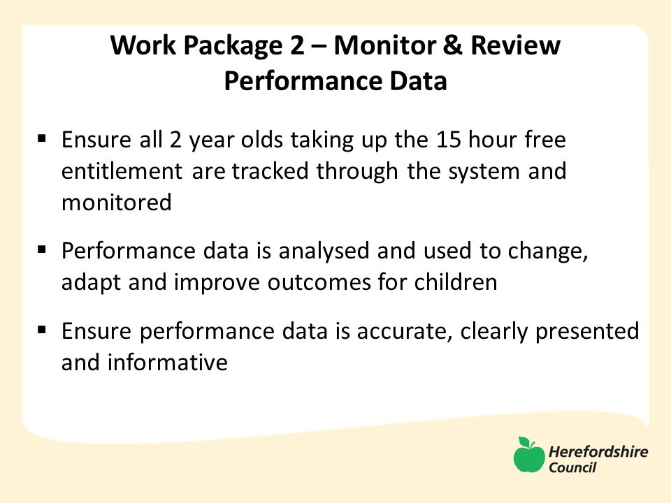  Ensure all 2 year olds taking up the 15 hour free entitlement are tracked through the system and monitored  Performance data is analysed and used to change, adapt and improve outcomes for children  Ensure performance data is accurate, clearly presented and informative Work Package 2 – Monitor & Review Performance Data