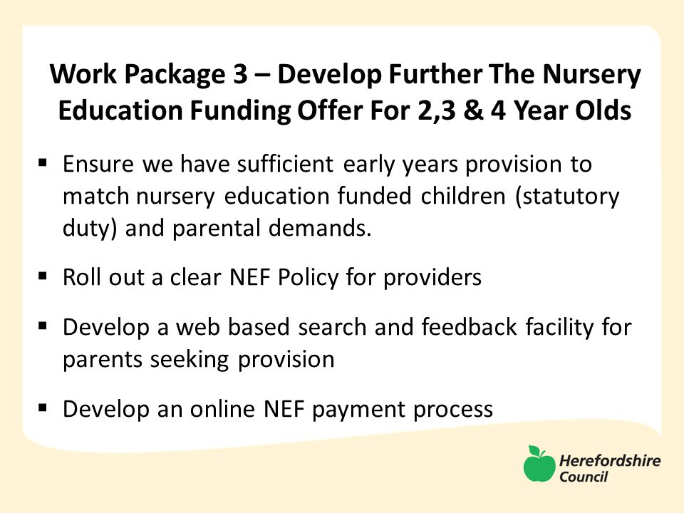 Work Package 3 – Develop Further The Nursery Education Funding Offer For 2,3 & 4 Year Olds  Ensure we have sufficient early years provision to match nursery education funded children (statutory duty) and parental demands.