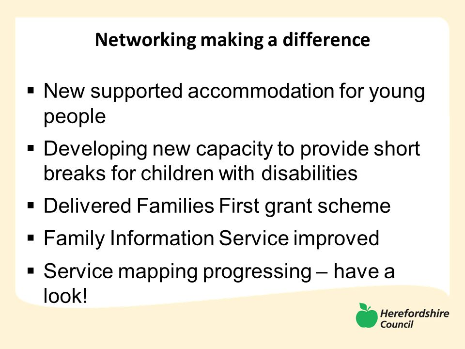 Networking making a difference  New supported accommodation for young people  Developing new capacity to provide short breaks for children with disabilities  Delivered Families First grant scheme  Family Information Service improved  Service mapping progressing – have a look!