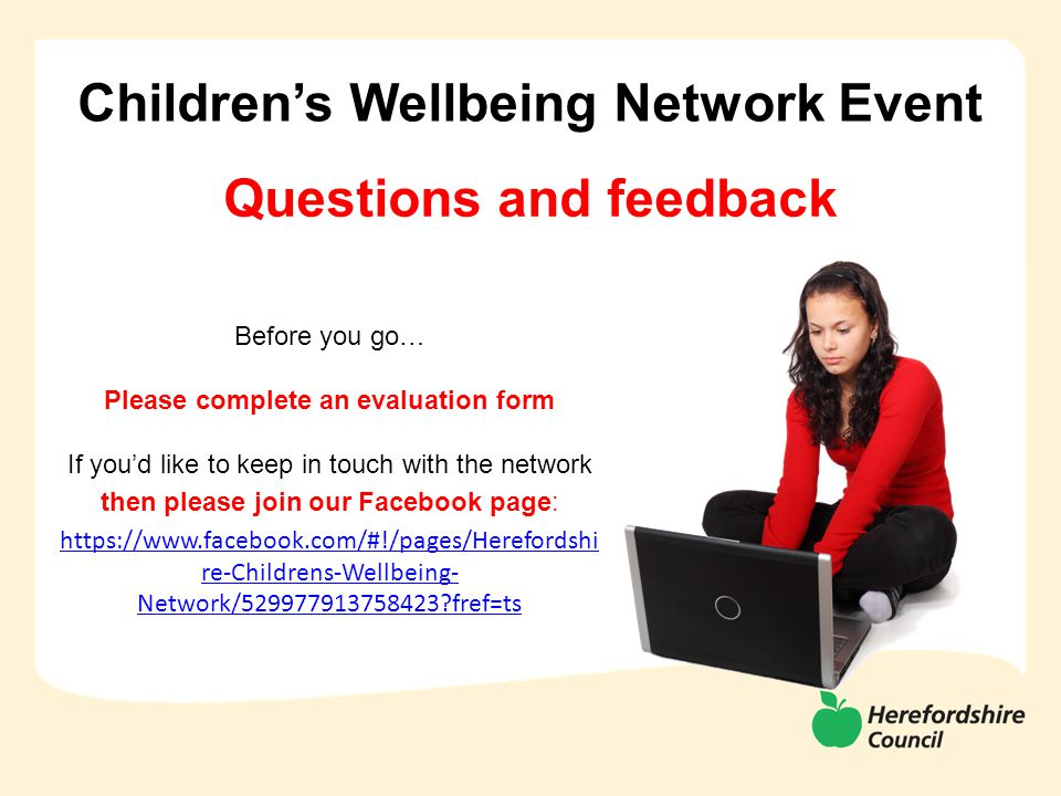 Children's Wellbeing Network Event Before you go… Please complete an evaluation form If you'd like to keep in touch with the network then please join our Facebook page: https://www.facebook.com/#!/pages/Herefordshi re-Childrens-Wellbeing- Network/529977913758423?fref=ts Questions and feedback