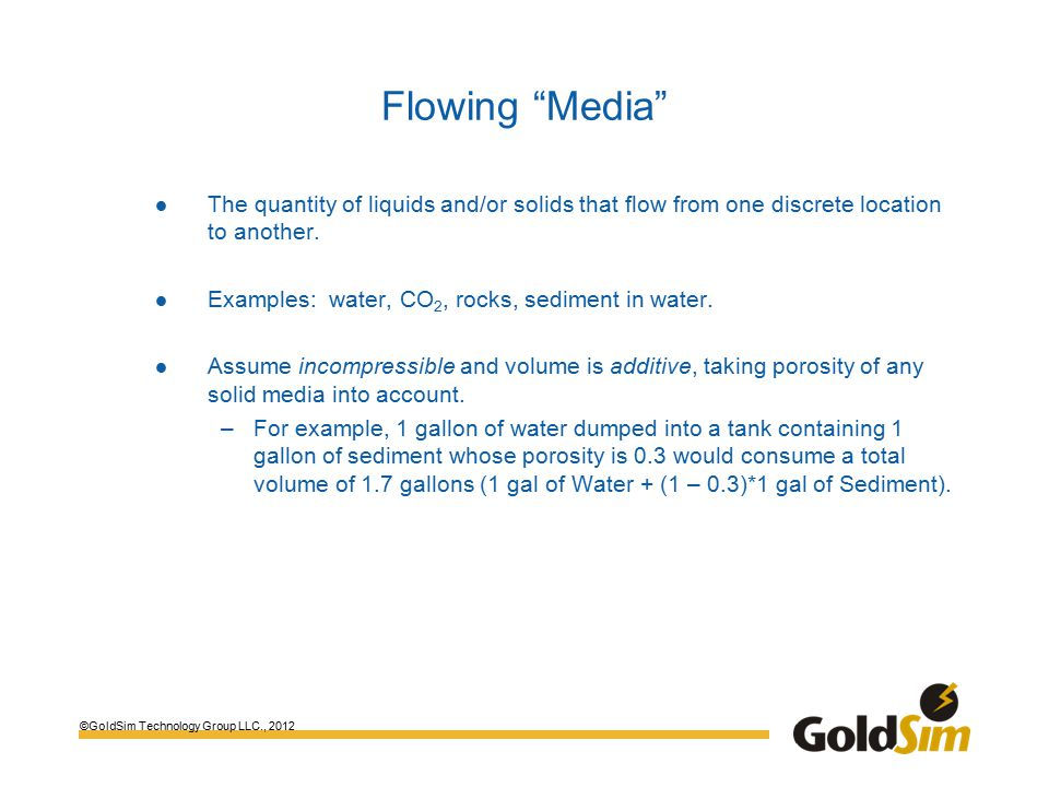 ©GoldSim Technology Group LLC., 2012 Flowing Media The quantity of liquids and/or solids that flow from one discrete location to another.