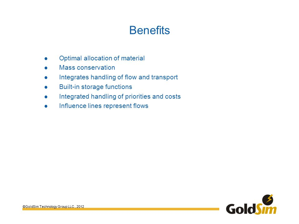 ©GoldSim Technology Group LLC., 2012 Benefits Optimal allocation of material Mass conservation Integrates handling of flow and transport Built-in storage functions Integrated handling of priorities and costs Influence lines represent flows