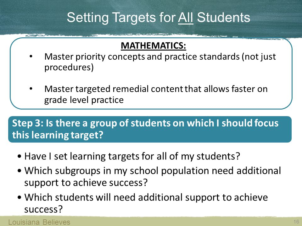 16 Louisiana Believes Setting Targets for All Students MATHEMATICS: Master priority concepts and practice standards (not just procedures) Master targeted remedial content that allows faster on grade level practice Step 3: Is there a group of students on which I should focus this learning target.