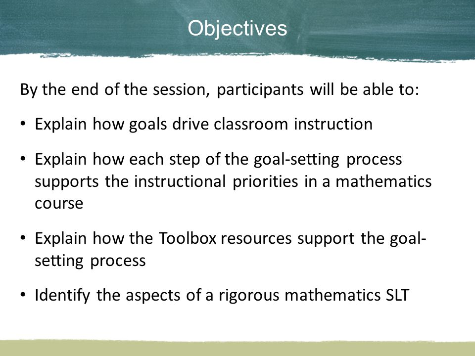 Objectives By the end of the session, participants will be able to: Explain how goals drive classroom instruction Explain how each step of the goal-setting process supports the instructional priorities in a mathematics course Explain how the Toolbox resources support the goal- setting process Identify the aspects of a rigorous mathematics SLT