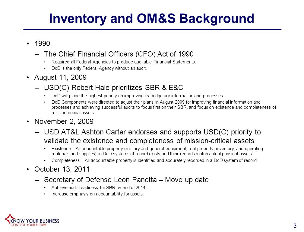 3 Inventory and OM&S Background 1990 –The Chief Financial Officers (CFO) Act of 1990 Required all Federal Agencies to produce auditable Financial Statements.