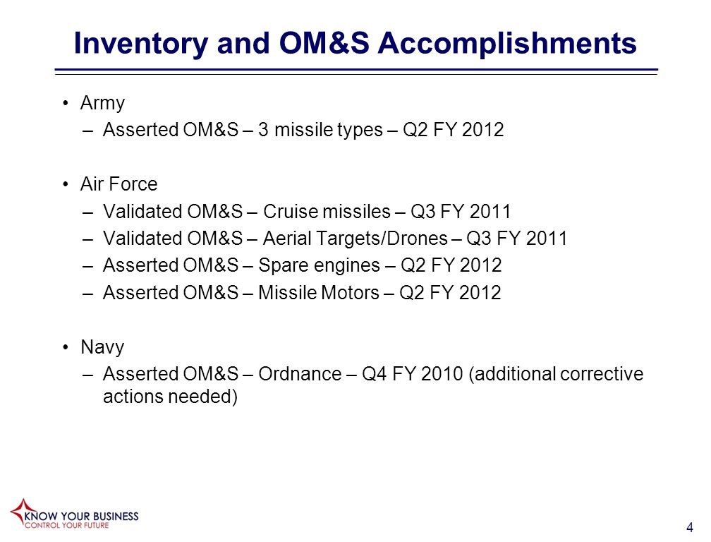 4 Inventory and OM&S Accomplishments Army –Asserted OM&S – 3 missile types – Q2 FY 2012 Air Force –Validated OM&S – Cruise missiles – Q3 FY 2011 –Validated OM&S – Aerial Targets/Drones – Q3 FY 2011 –Asserted OM&S – Spare engines – Q2 FY 2012 –Asserted OM&S – Missile Motors – Q2 FY 2012 Navy –Asserted OM&S – Ordnance – Q4 FY 2010 (additional corrective actions needed)