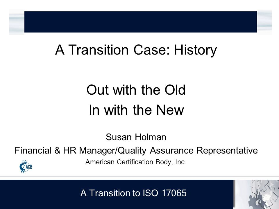 A Transition to ISO 17065 A Transition Case: History Out with the Old In with the New Susan Holman Financial & HR Manager/Quality Assurance Representative American Certification Body, Inc.