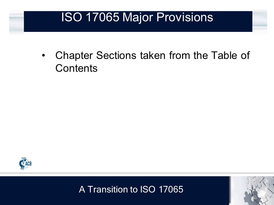 A Transition to ISO 17065 Chapter Sections taken from the Table of Contents ISO 17065 Major Provisions