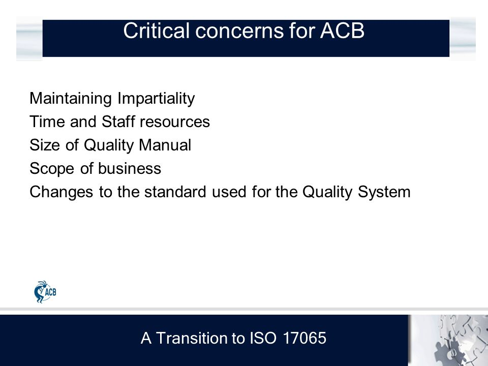 A Transition to ISO 17065 Critical concerns for ACB Maintaining Impartiality Time and Staff resources Size of Quality Manual Scope of business Changes to the standard used for the Quality System